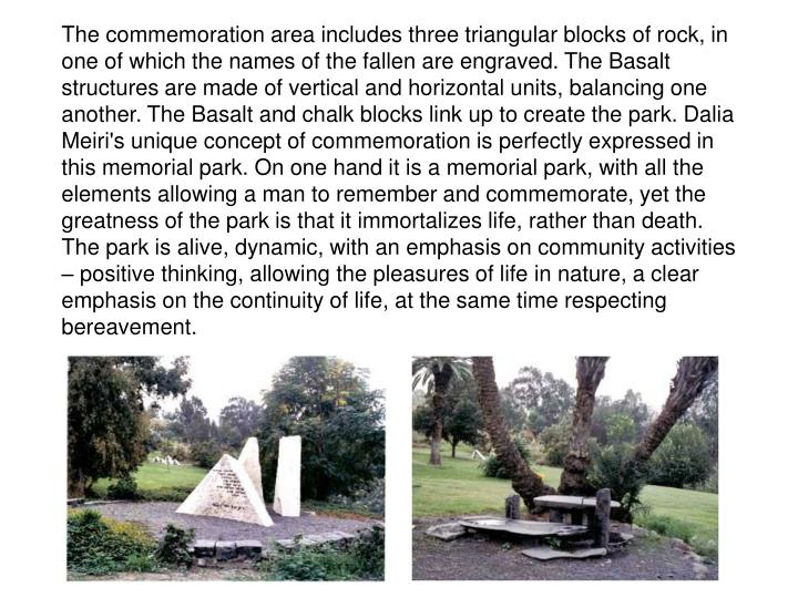 The commemoration area includes three triangular blocks of rock, in one of which the names of the fallen are engraved. The Basalt structures are made of vertical and horizontal units, balancing one another. The Basalt and chalk blocks link up to create the park. Dalia Meiri's unique concept of commemoration is perfectly expressed in this memorial park. On one hand it is a memorial park, with all the elements allowing a man to remember and commemorate, yet the greatness of the park is that it immortalizes life, rather than death. The park is alive, dynamic, with an emphasis on community activities – positive thinking, allowing the pleasures of life in nature, a clear emphasis on the continuity of life, at the same time respecting bereavement.