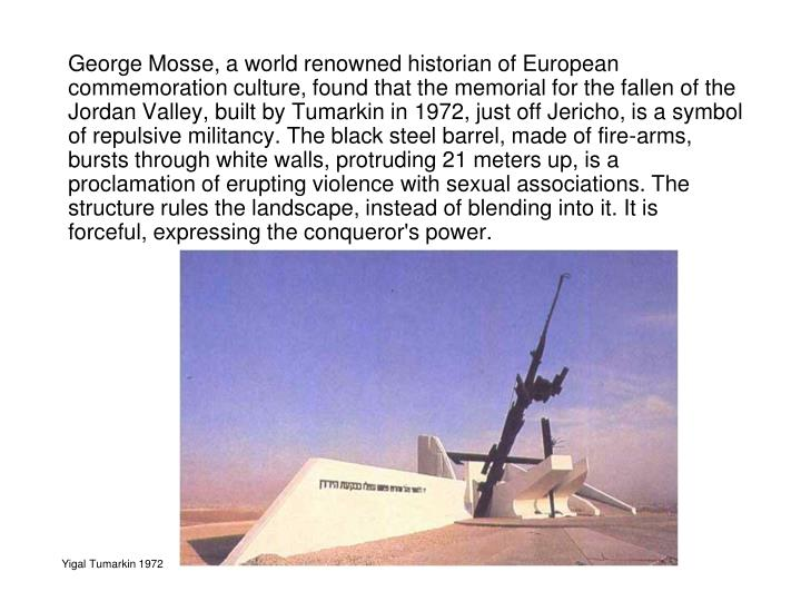 George Mosse, a world renowned historian of European commemoration culture, found that the memorial for the fallen of the Jordan Valley, built by Tumarkin in 1972, just off Jericho, is a symbol of repulsive militancy. The black steel barrel, made of fire-arms, bursts through white walls, protruding 21 meters up, is a proclamation of erupting violence with sexual associations. The structure rules the landscape, instead of blending into it. It is forceful, expressing the conqueror's power.