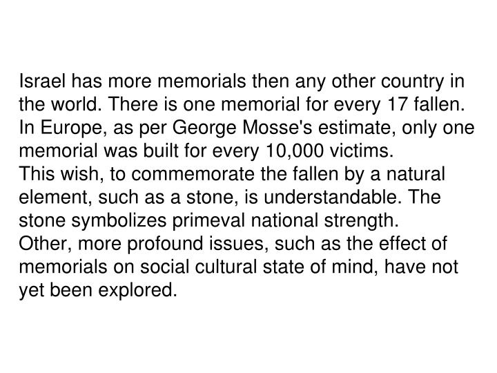 Israel has more memorials then any other country in the world. There is one memorial for every 17 fallen. In Europe, as per George Mosse's estimate, only one memorial was built for every 10,000 victims.