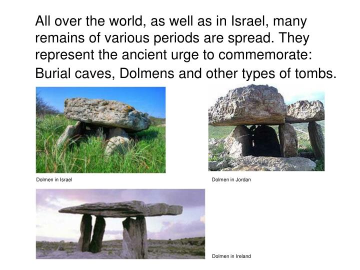 All over the world, as well as in Israel, many remains of various periods are spread. They represent the ancient urge to commemorate: Burial caves, Dolmens and other types of tombs.