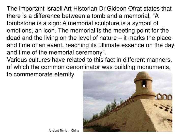 "The important Israeli Art Historian Dr.Gideon Ofrat states that there is a difference between a tomb and a memorial, ""A tombstone is a sign: A memorial sculpture is a symbol of emotions, an icon. The memorial is the meeting point for the dead and the living on the level of nature – it marks the place and time of an event, reaching its ultimate essence on the day and time of the memorial ceremony""."