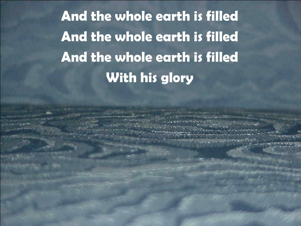 And the whole earth is filled