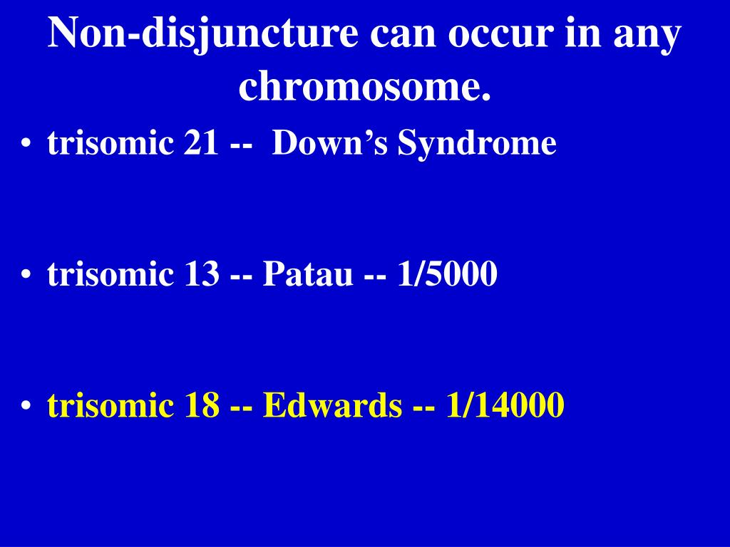 Non-disjuncture can occur in any chromosome.
