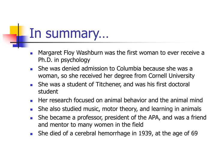 women in psychology margaret washburn Perspectives on psychological in 1916, margaret floy washburn, the first woman to receive a doctorate in psychology and psychology were formulating the idea that just as overt behavior depends on the specifics of the body in action, so.