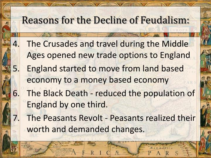 decline feudalism 1 The decline of feudalism occurred in the late middle ages many different things such as the black plague, changes in warfare, and increasing power of nobility caused the decline of feudalism one of the reasons that feudalism ended was the black plague.