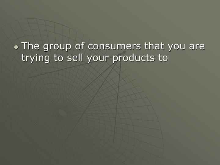 The group of consumers that you are trying to sell your products to