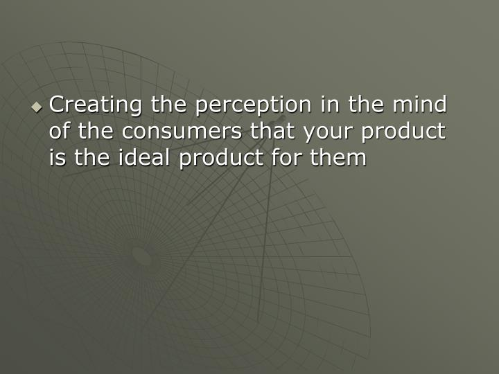 Creating the perception in the mind of the consumers that your product is the ideal product for them