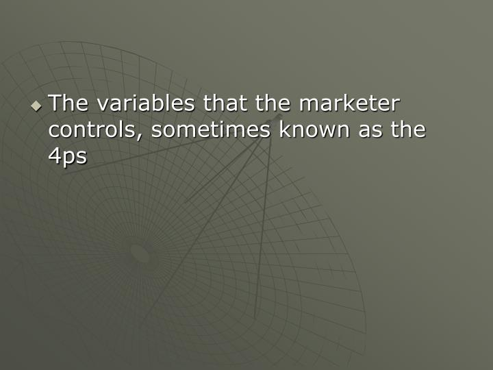 The variables that the marketer controls, sometimes known as the 4ps