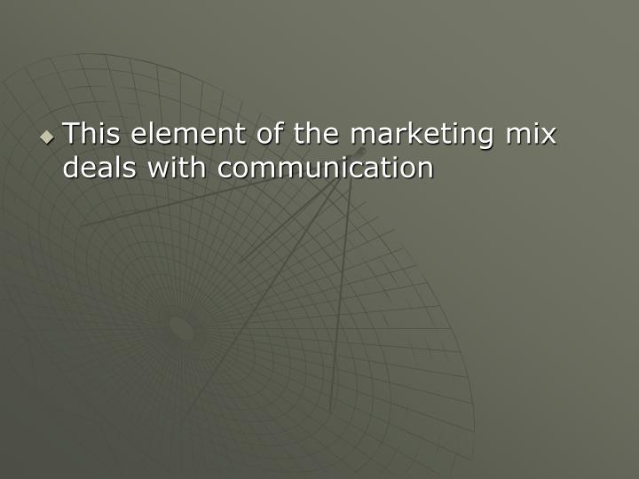 This element of the marketing mix deals with communication