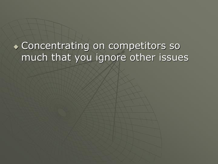 Concentrating on competitors so much that you ignore other issues