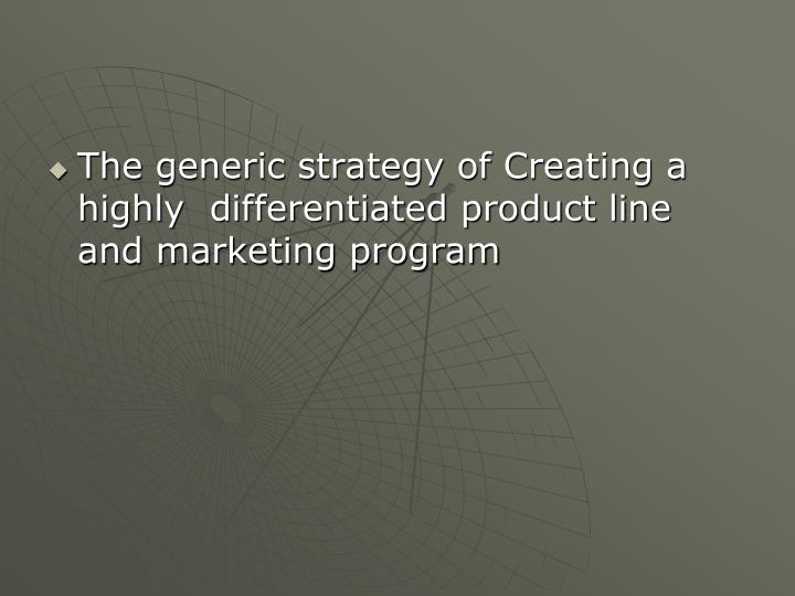 The generic strategy of Creating a highly  differentiated product line  and marketing program