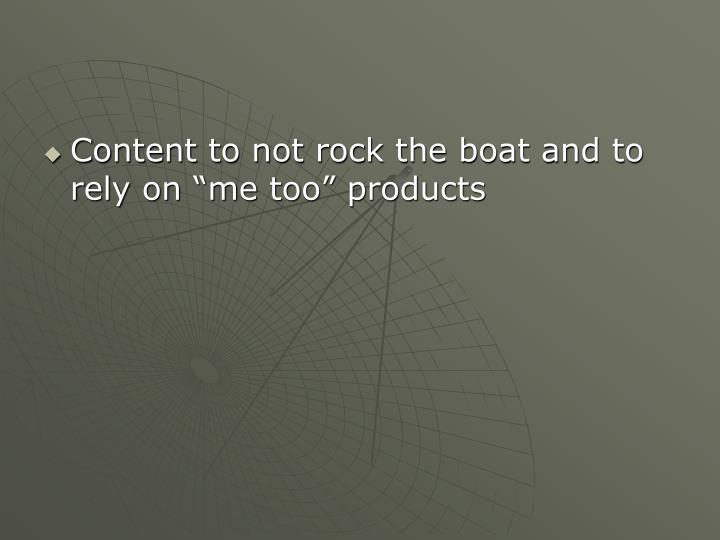 "Content to not rock the boat and to rely on ""me too"" products"
