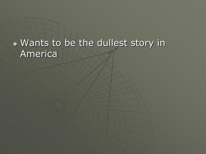 Wants to be the dullest story in America