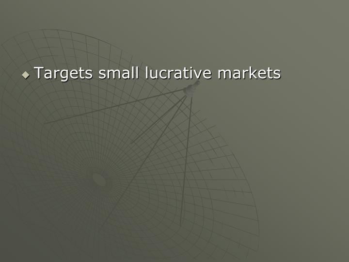 Targets small lucrative markets