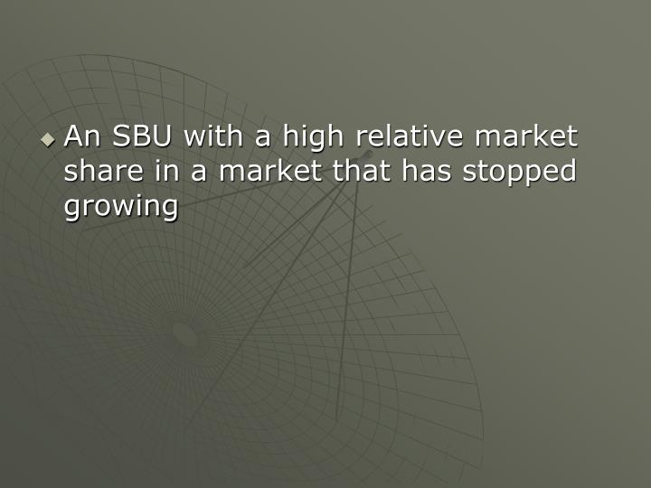 An SBU with a high relative market share in a market that has stopped growing