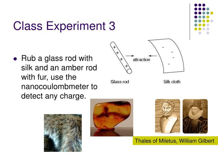 Rub a glass rod with silk and an amber rod with fur, use the nanocoulombmeter to detect any charge.