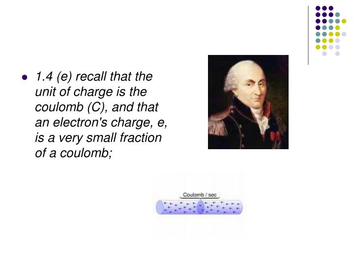1.4 (e) recall that the unit of charge is the coulomb (C), and that an electron's charge, e, is a very small fraction of a coulomb;