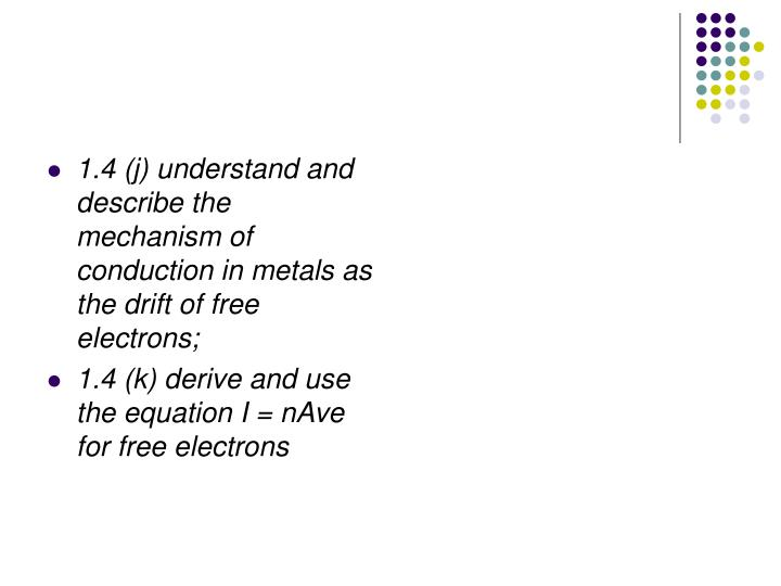 1.4 (j) understand and describe the mechanism of conduction in metals as the drift of free electrons;