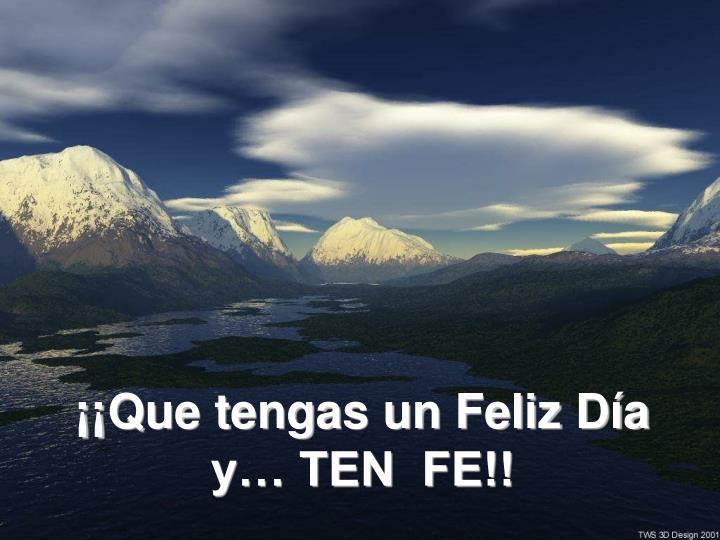 ¡¡Que tengas un Feliz Día y… TEN  FE!!