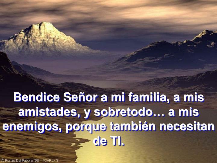 Bendice Señor a mi familia, a mis amistades, y sobretodo… a mis enemigos, porque también necesitan de TI.
