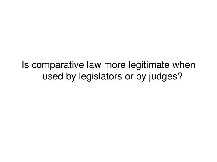 Is comparative law more legitimate when used by legislators or by judges?