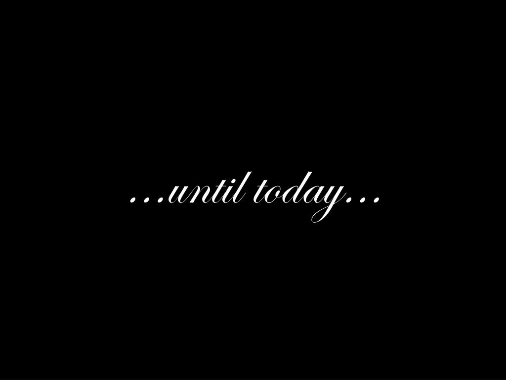 ...until today...