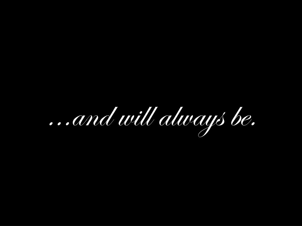 ...and will always be.