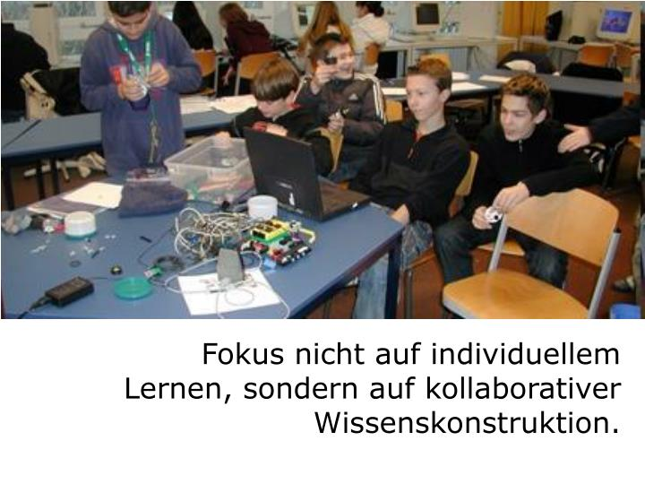 Fokus nicht auf individuellem Lernen, sondern auf kollaborativer Wissenskonstruktion.