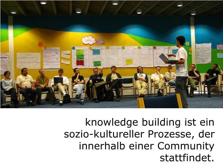 knowledge building ist ein sozio-kultureller Prozesse, der innerhalb einer Community stattfindet.