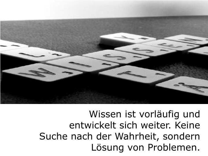 Wissen ist vorläufig und entwickelt sich weiter. Keine Suche nach der Wahrheit, sondern Lösung von Problemen.