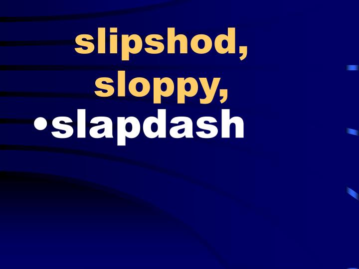 slipshod, sloppy,