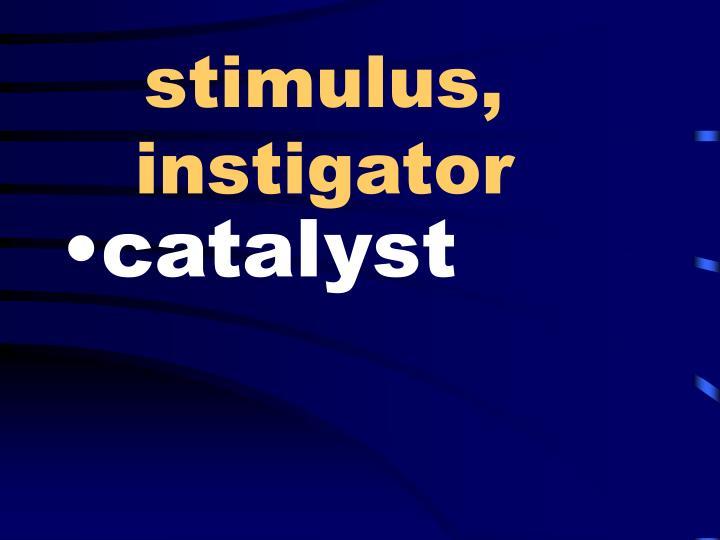 stimulus, instigator