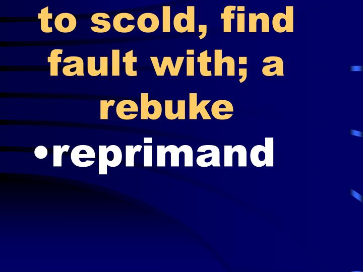to scold, find fault with; a rebuke