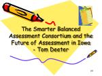 the smarter balanced assessment consortium and the future of assessment in iowa tom deeter