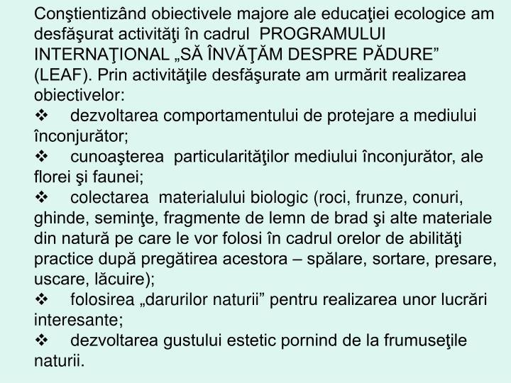 """Conştientizând obiectivele majore ale educaţiei ecologice am desfăşurat activităţi în cadrul  PROGRAMULUI INTERNAŢIONAL """"SĂ ÎNVĂŢĂM DESPRE PĂDURE"""" (LEAF). Prin activităţile desfăşurate am urmărit realizarea obiectivelor:"""