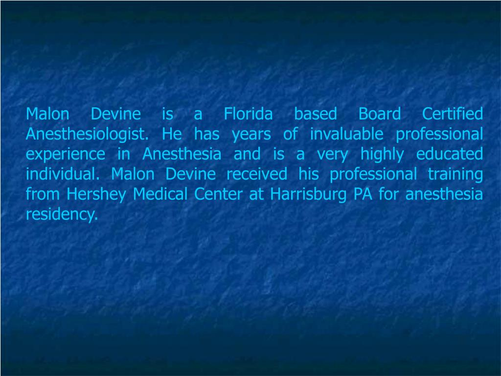 Malon Devine is a Florida based Board Certified Anesthesiologist. He has years of invaluable professional experience in Anesthesia and is a very highly educated individual. Malon Devine received his professional training from Hershey Medical Center at Harrisburg PA for anesthesia residency.