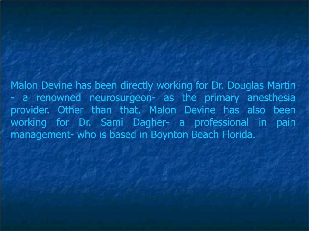 Malon Devine has been directly working for Dr. Douglas Martin - a renowned neurosurgeon- as the primary anesthesia provider. Other than that, Malon Devine has also been working for Dr. Sami Dagher- a professional in pain management- who is based in Boynton Beach Florida.