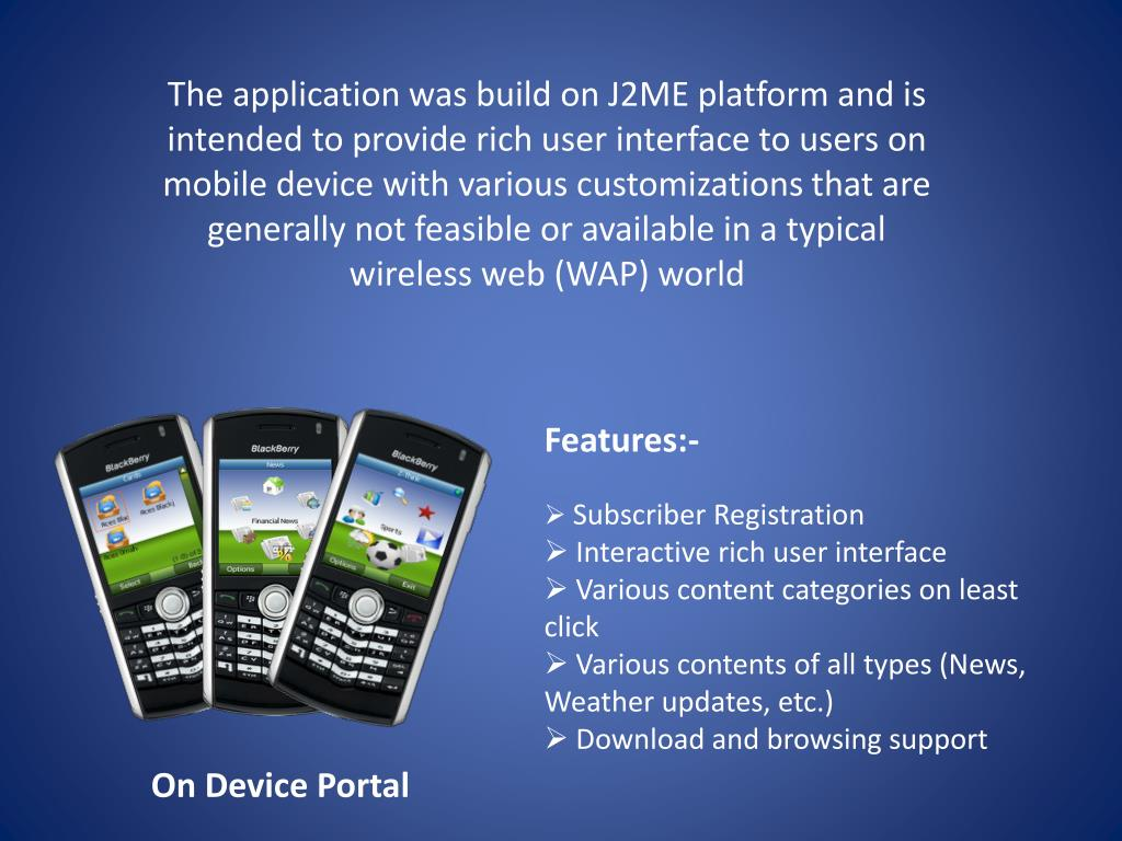 The application was build on J2ME platform and is intended to provide rich user interface to users on mobile device with various customizations that are generally not feasible or available in a typical wireless web (WAP) world