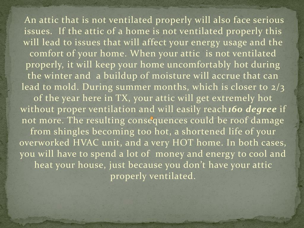 An attic that is not ventilated properly will also face serious issues.  If the attic of a home is not ventilated properly this will lead to issues that will affect your energy usage and the comfort of your home. When your attic  is not ventilated properly, it will keep your home uncomfortably hot during the winter and  a buildup of moisture will accrue that can lead to mold. During summer months, which is closer to 2/3 of the year here in TX, your attic will get extremely hot without proper ventilation and will easily reach