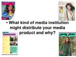 what kind of media institution might distribute your media product and why