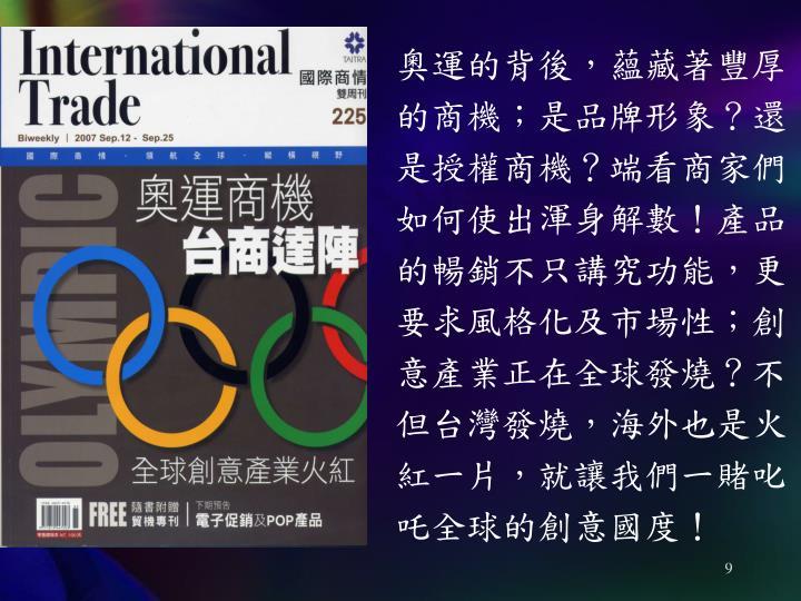 奧運的背後,蘊藏著豐厚的商機;是品牌形象?還是授權商機?端看商家們如何使出渾身解數!產品的暢銷不只講究功能,更要求風格化及市場性;創意產業正在全球發燒?不但台灣發燒,海外也是火紅一片,就讓我們一賭叱吒全球的創意國度!