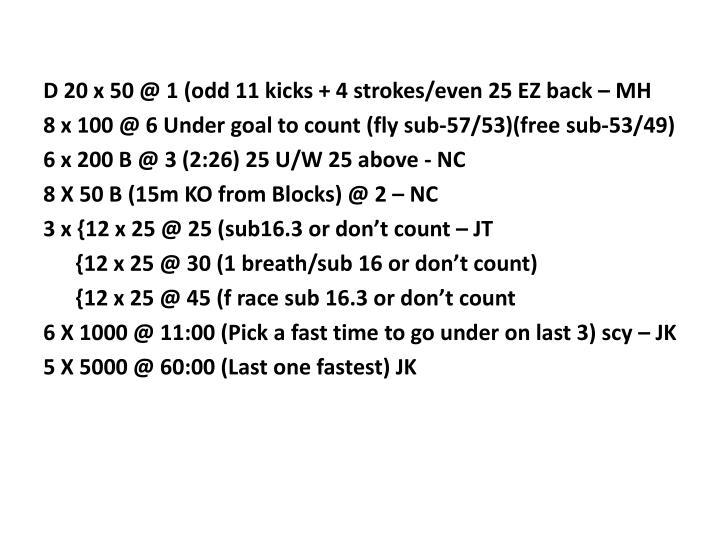 D 20 x 50 @ 1 (odd 11 kicks + 4 strokes/even 25 EZ back – MH