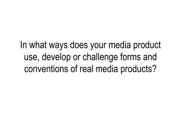 In what ways does your media product use, develop or challenge forms and conventions of real media p...
