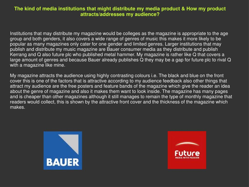 The kind of media institutions that might distribute my media product & How my product attracts/addresses my audience?