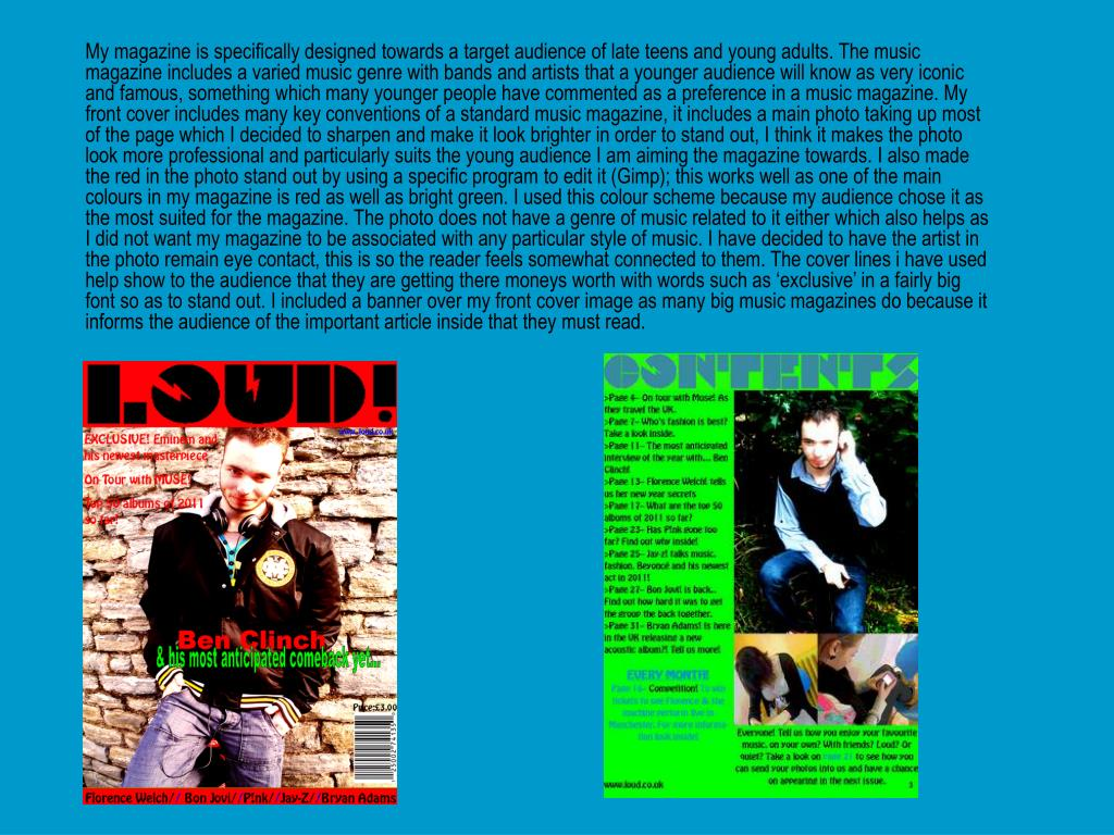 My magazine is specifically designed towards a target audience of late teens and young adults. The music magazine includes a varied music genre with bands and artists that a younger audience will know as very iconic and famous, something which many younger people have commented as a preference in a music magazine. My front cover includes many key conventions of a standard music magazine, it includes a main photo taking up most of the page which I decided to sharpen and make it look brighter in order to stand out, I think it makes the photo look more professional and particularly suits the young audience I am aiming the magazine towards. I also made the red in the photo stand out by using a specific program to edit it (Gimp); this works well as one of the main colours in my magazine is red as well as bright green. I used this colour scheme because my audience chose it as the most suited for the magazine. The photo does not have a genre of music related to it either which also helps as I did not want my magazine to be associated with any particular style of music. I have decided to have the artist in the photo remain eye contact, this is so the reader feels somewhat connected to them. The cover lines i have used help show to the audience that they are getting there moneys worth with words such as 'exclusive' in a fairly big font so as to stand out. I included a banner over my front cover image as many big music magazines do because it informs the audience of the important article inside that they must read.