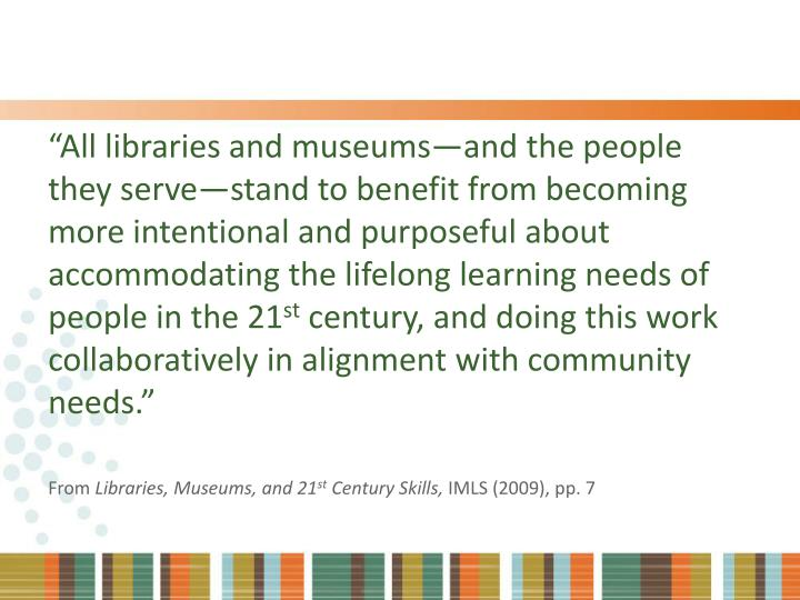 """All libraries and museums—and the people they serve—stand to benefit from becoming more intentional and purposeful about accommodating the lifelong learning needs of people in the 21"