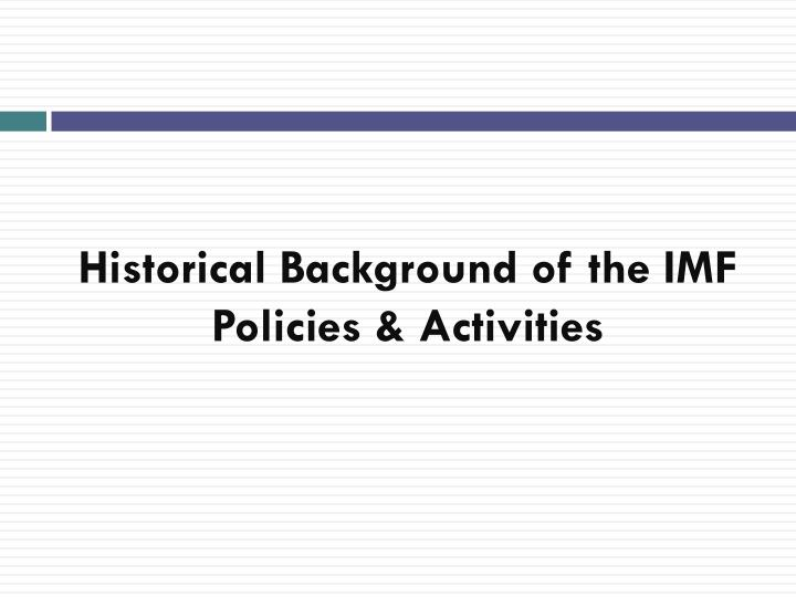 Historical background of the imf policies activities l.jpg