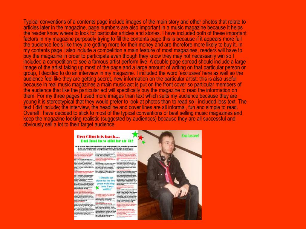 Typical conventions of a contents page include images of the main story and other photos that relate to articles later in the magazine, page numbers are also important in a music magazine because it helps the reader know where to look for particular articles and stories. I have included both of these important factors in my magazine purposely trying to fill the contents page this is because if it appears more full the audience feels like they are getting more for their money and are therefore more likely to buy it. In my contents page I also include a competition a main feature of most magazines, readers will have to buy the magazine in order to participate even though they know they may not necessarily win so I included a competition to see a famous artist perform live. A double page spread should include a large image of the artist taking up most of the page and a large amount of writing on that particular person or group, I decided to do an interview in my magazine. I included the word 'exclusive' here as well so the audience feel like they are getting secret, new information on the particular artist; this is also useful because in real music magazines a main music act is put on the front cover so particular members of the audience that like the particular act will specifically buy the magazine to read the information on them. For my three pages I used more images than text which suits my audience because they are young it is stereotypical that they would prefer to look at photos than to read so I included less text. The text I did include; the interview, the headline and cover lines are all informal, fun and simple to read. Overall I have decided to stick to most of the typical conventions of best selling music magazines and keep the magazine looking realistic (suggested by audiences) because they are all successful and obviously sell a lot to their target audience.
