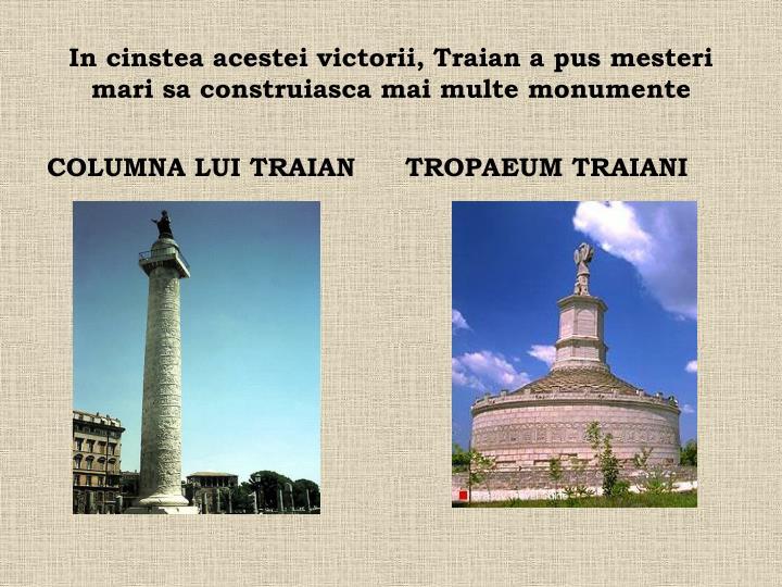 In cinstea acestei victorii, Traian a pus mesteri mari sa construiasca mai multe monumente