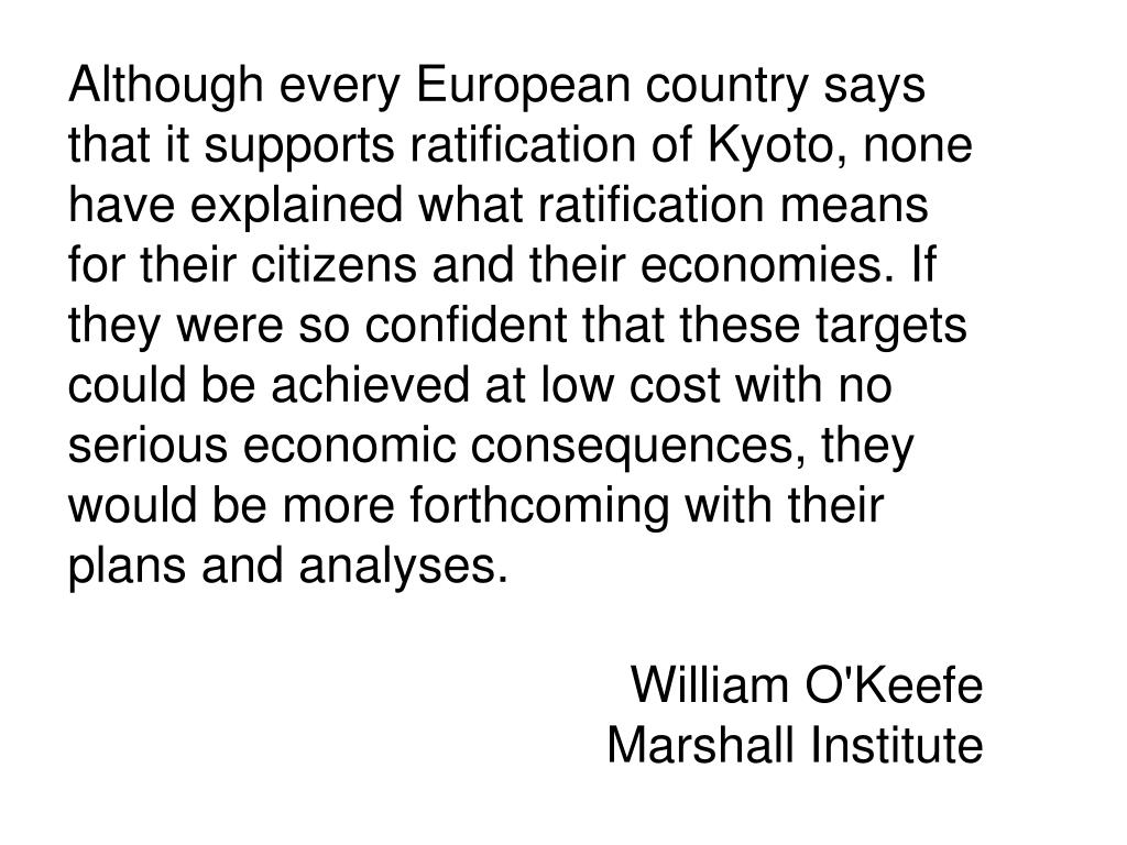 Although every European country says that it supports ratification of Kyoto, none have explained what ratification means for their citizens and their economies. If they were so confident that these targets could be achieved at low cost with no serious economic consequences, they would be more forthcoming with their plans and analyses.
